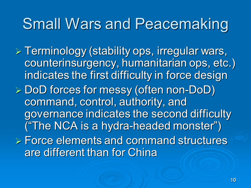10 Small Wars and Peacemaking  Terminology (stability ops, irregular wars, counterinsurgency, humanitarian ops, etc.) indicates the first difficulty in force design  DoD forces for messy (often non-DoD) command, control, authority, and governance indicates the second difficulty ( The NCA is a hydra-headed monster )  Force elements and command structures are different than for China