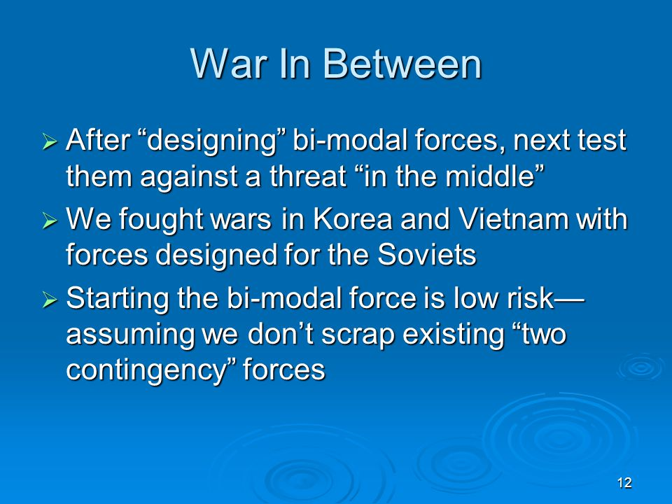 12 War In Between  After designing bi-modal forces, next test them against a threat in the middle  We fought wars in Korea and Vietnam with forces designed for the Soviets  Starting the bi-modal force is low risk— assuming we don't scrap existing two contingency forces