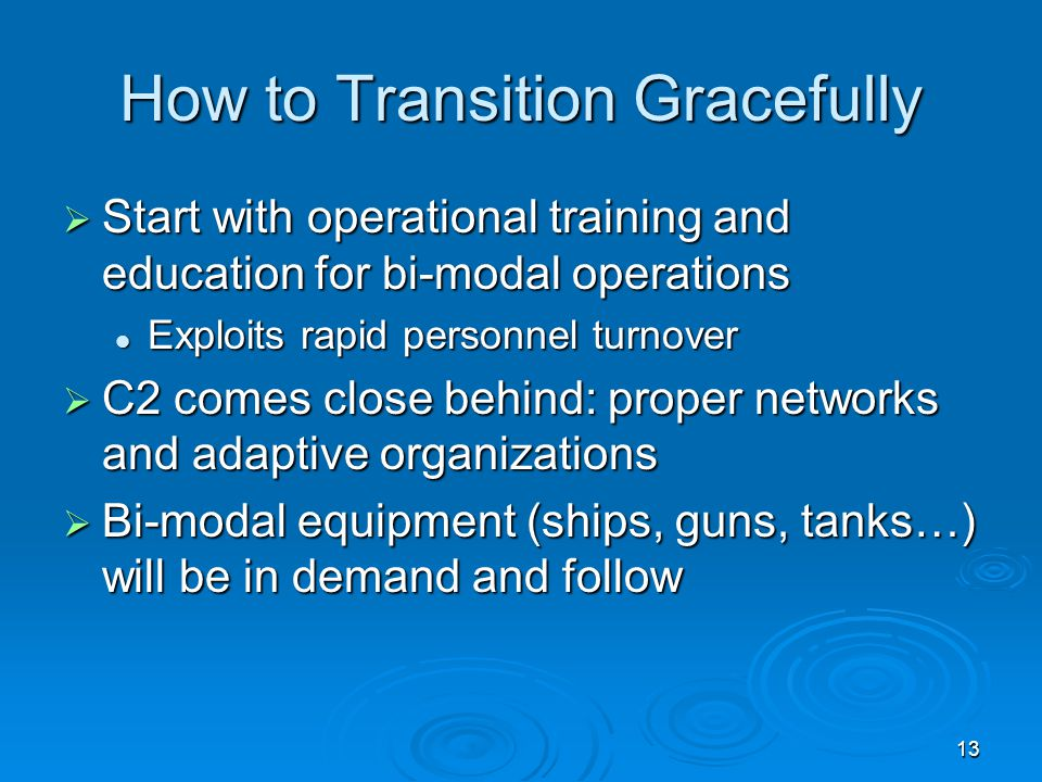 13 How to Transition Gracefully  Start with operational training and education for bi-modal operations Exploits rapid personnel turnover Exploits rap