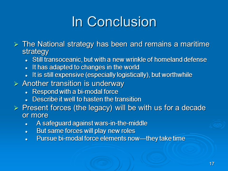 17 In Conclusion  The National strategy has been and remains a maritime strategy Still transoceanic, but with a new wrinkle of homeland defense Still transoceanic, but with a new wrinkle of homeland defense It has adapted to changes in the world It has adapted to changes in the world It is still expensive (especially logistically), but worthwhile It is still expensive (especially logistically), but worthwhile  Another transition is underway Respond with a bi-modal force Respond with a bi-modal force Describe it well to hasten the transition Describe it well to hasten the transition  Present forces (the legacy) will be with us for a decade or more A safeguard against wars-in-the-middle A safeguard against wars-in-the-middle But same forces will play new roles But same forces will play new roles Pursue bi-modal force elements now—they take time Pursue bi-modal force elements now—they take time