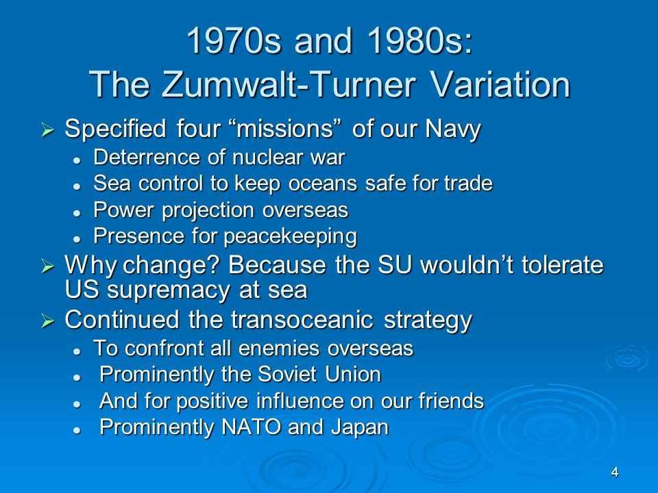 4 1970s and 1980s: The Zumwalt-Turner Variation  Specified four missions of our Navy Deterrence of nuclear war Deterrence of nuclear war Sea control to keep oceans safe for trade Sea control to keep oceans safe for trade Power projection overseas Power projection overseas Presence for peacekeeping Presence for peacekeeping  Why change.