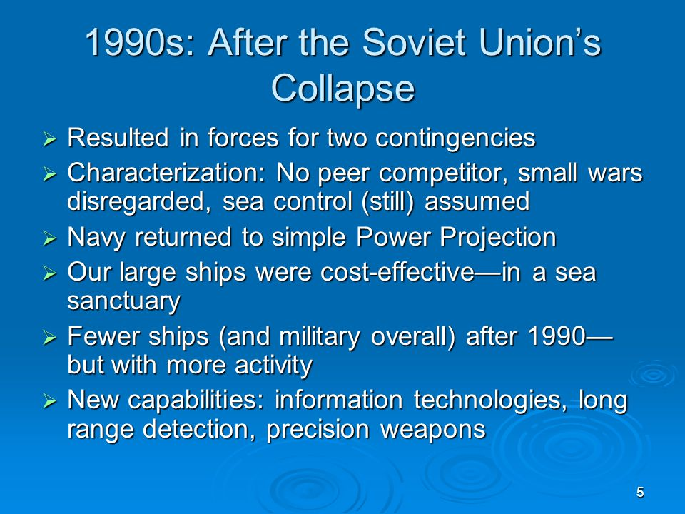 5 1990s: After the Soviet Union's Collapse  Resulted in forces for two contingencies  Characterization: No peer competitor, small wars disregarded,