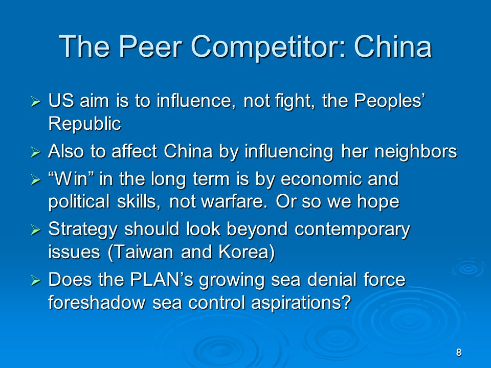 8 The Peer Competitor: China  US aim is to influence, not fight, the Peoples' Republic  Also to affect China by influencing her neighbors  Win in the long term is by economic and political skills, not warfare.