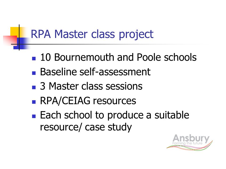 RPA Master class project 10 Bournemouth and Poole schools Baseline self-assessment 3 Master class sessions RPA/CEIAG resources Each school to produce a suitable resource/ case study