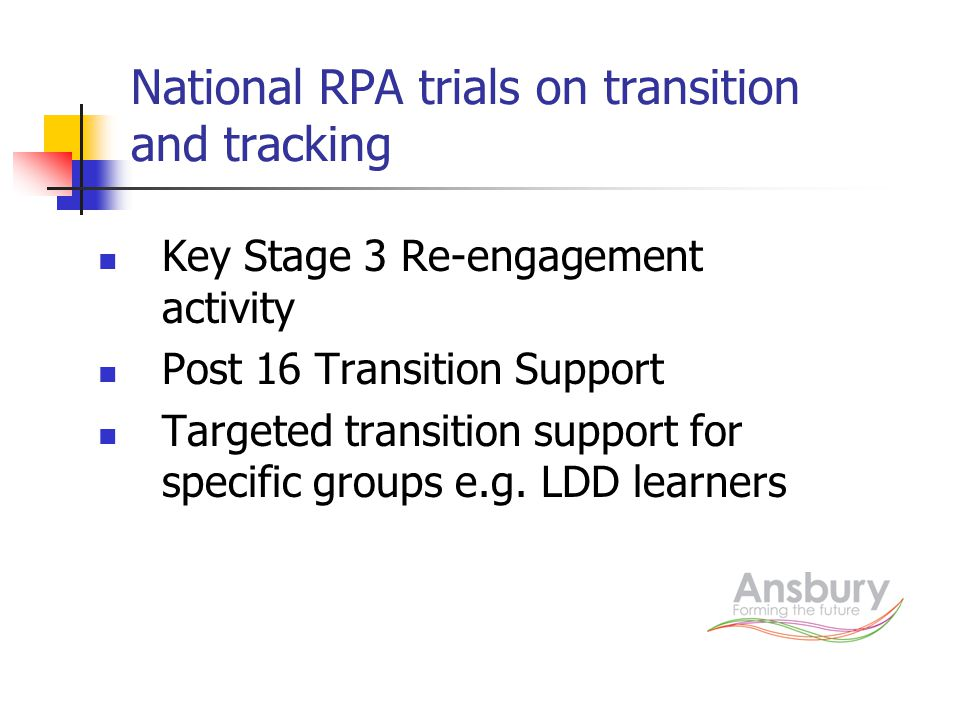 National RPA trials on transition and tracking Key Stage 3 Re-engagement activity Post 16 Transition Support Targeted transition support for specific groups e.g.