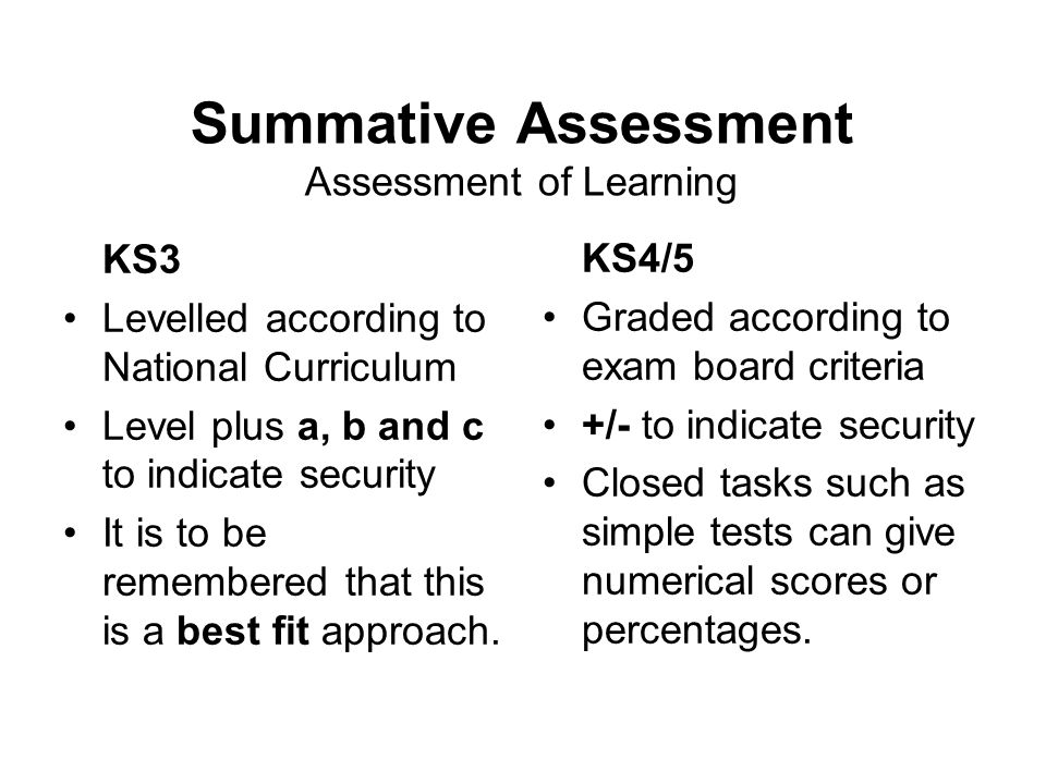 Summative Assessment Assessment of Learning KS3 Levelled according to National Curriculum Level plus a, b and c to indicate security It is to be remembered that this is a best fit approach.