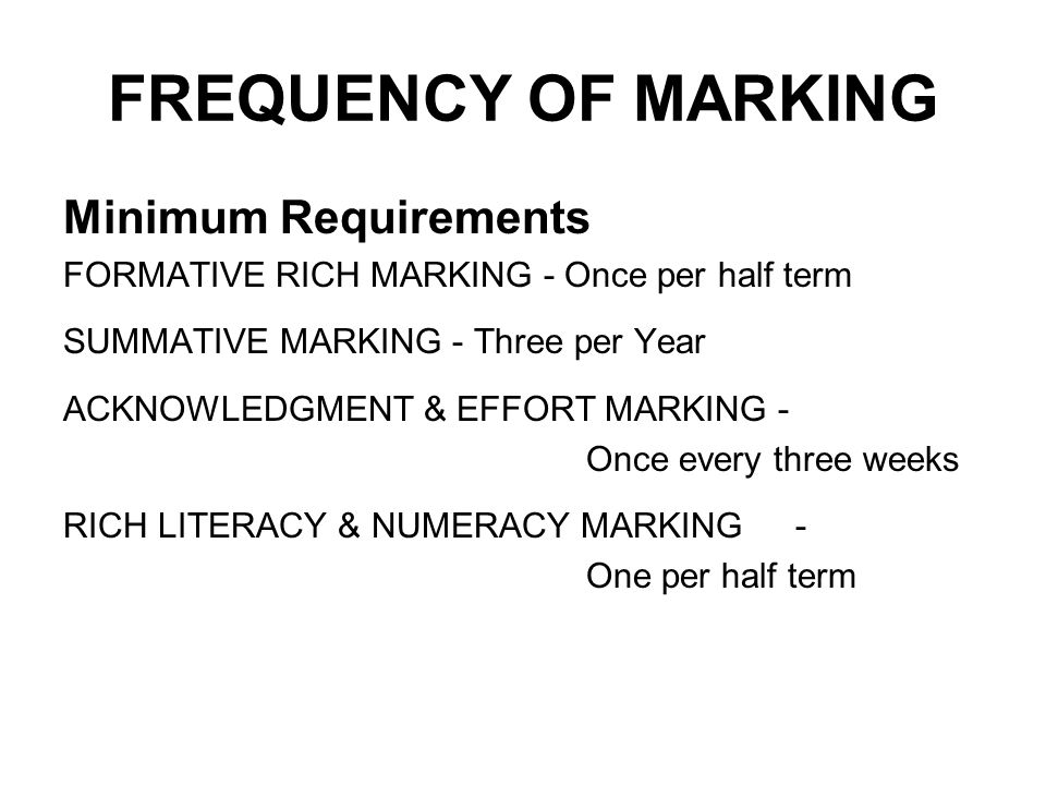 FREQUENCY OF MARKING Minimum Requirements FORMATIVE RICH MARKING - Once per half term SUMMATIVE MARKING - Three per Year ACKNOWLEDGMENT & EFFORT MARKING - Once every three weeks RICH LITERACY & NUMERACY MARKING- One per half term