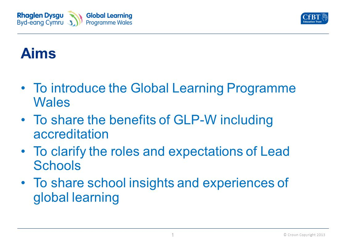 © Crown Copyright 2013 Aims To introduce the Global Learning Programme Wales To share the benefits of GLP-W including accreditation To clarify the roles and expectations of Lead Schools To share school insights and experiences of global learning 1