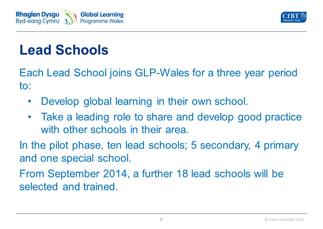 © Crown Copyright 2013 Lead Schools Each Lead School joins GLP-Wales for a three year period to: Develop global learning in their own school.