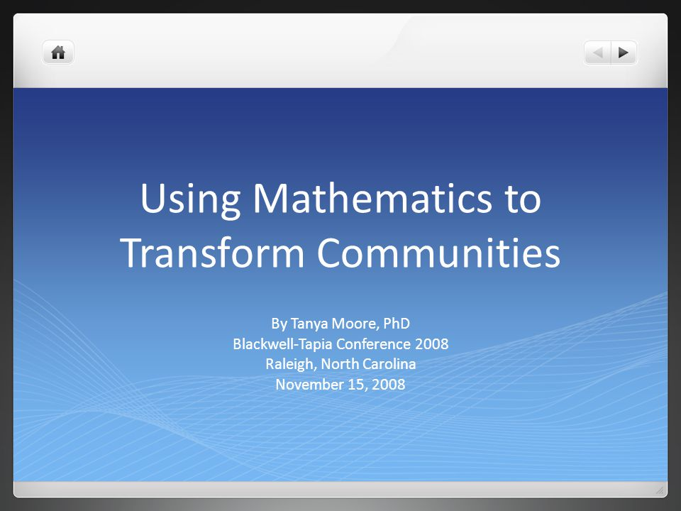 Using Mathematics to Transform Communities By Tanya Moore, PhD Blackwell-Tapia Conference 2008 Raleigh, North Carolina November 15, 2008