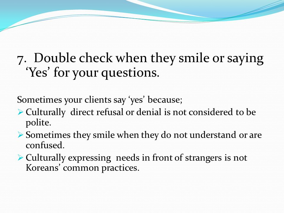 7.Double check when they smile or saying 'Yes' for your questions.