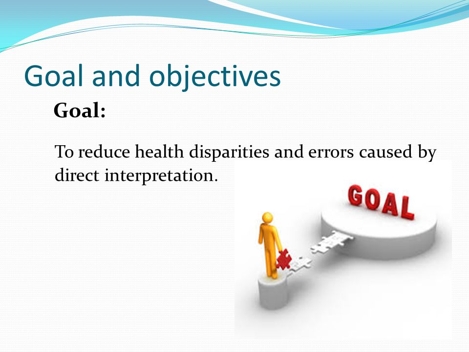 Goal and objectives To reduce health disparities and errors caused by direct interpretation. Goal:
