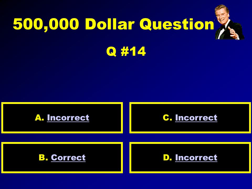 250,000 Dollar Question Q #13 A. IncorrectIncorrect D.