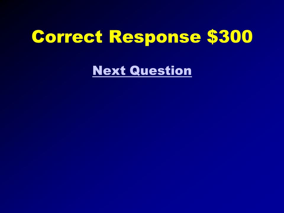 Correct Response $200 Next Question