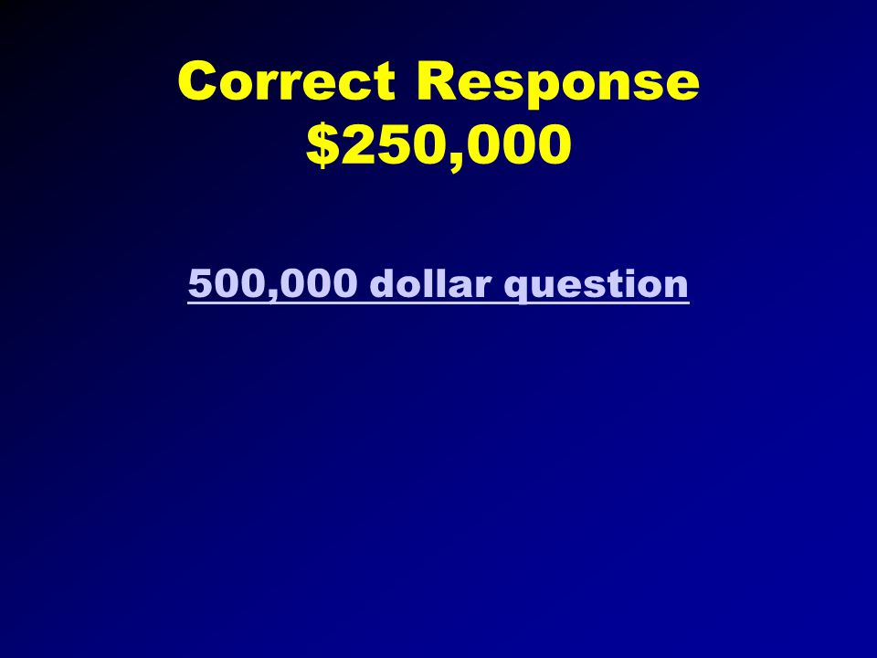 Correct Response $125,000 250,000 dollar question