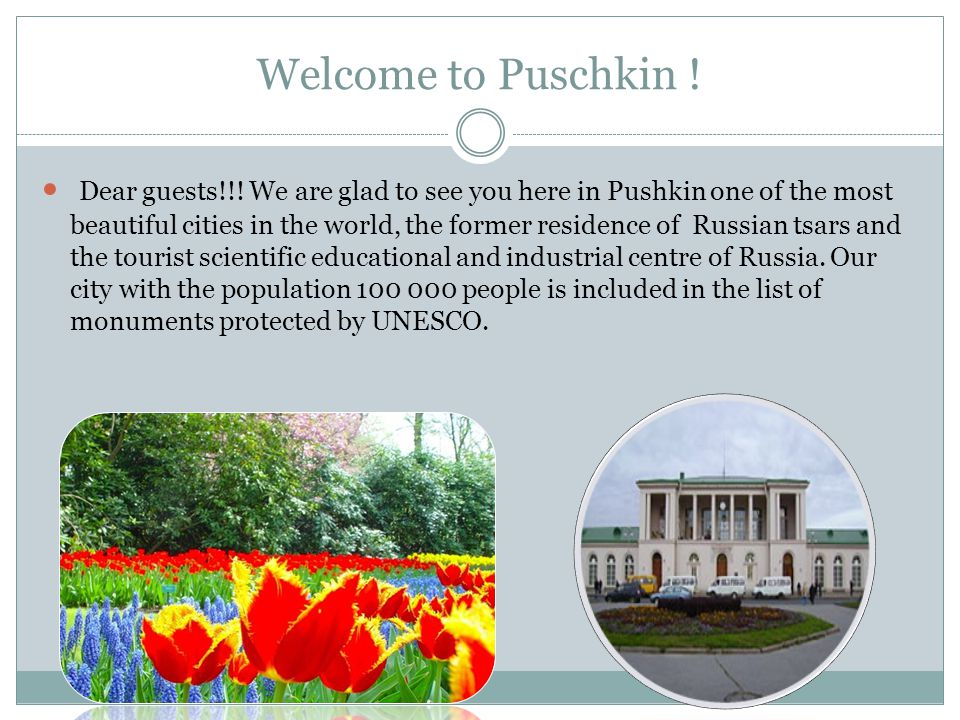 Welcome to Puschkin ! Dear guests!!! We are glad to see you here in Pushkin one of the most beautiful cities in the world, the former residence of Rus