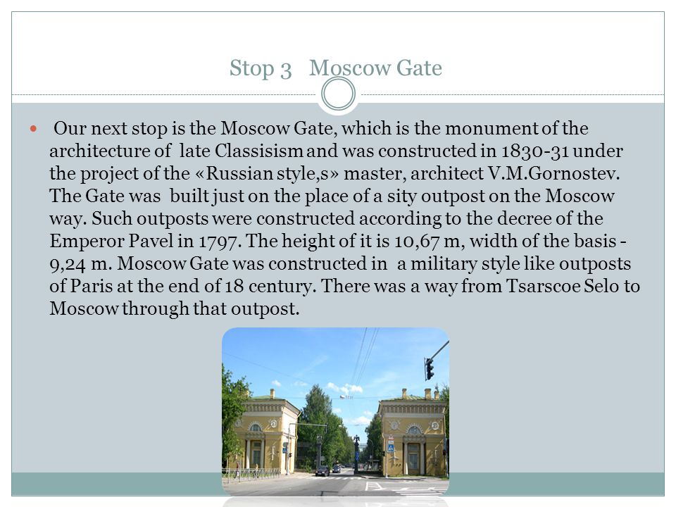 Stop 3 Moscow Gate Our next stop is the Moscow Gate, which is the monument of the architecture of late Classisism and was constructed in 1830-31 under the project of the «Russian style,s» master, architect V.M.Gornostev.