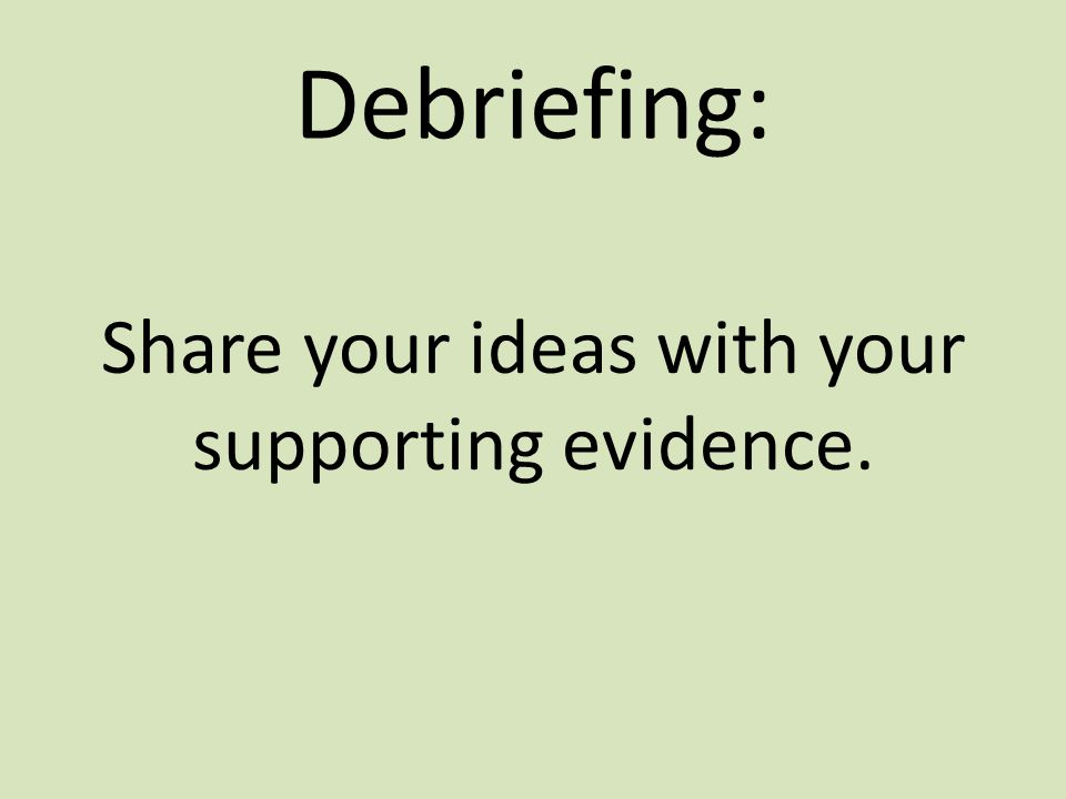 Debriefing: Share your ideas with your supporting evidence.