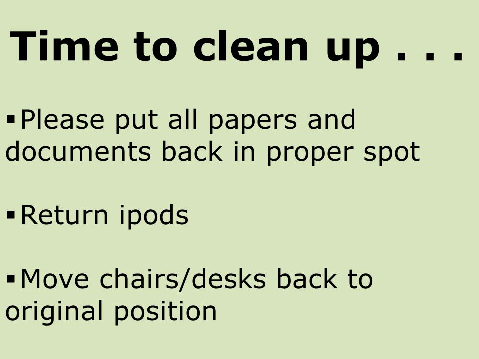  Please put all papers and documents back in proper spot  Return ipods  Move chairs/desks back to original position Time to clean up...
