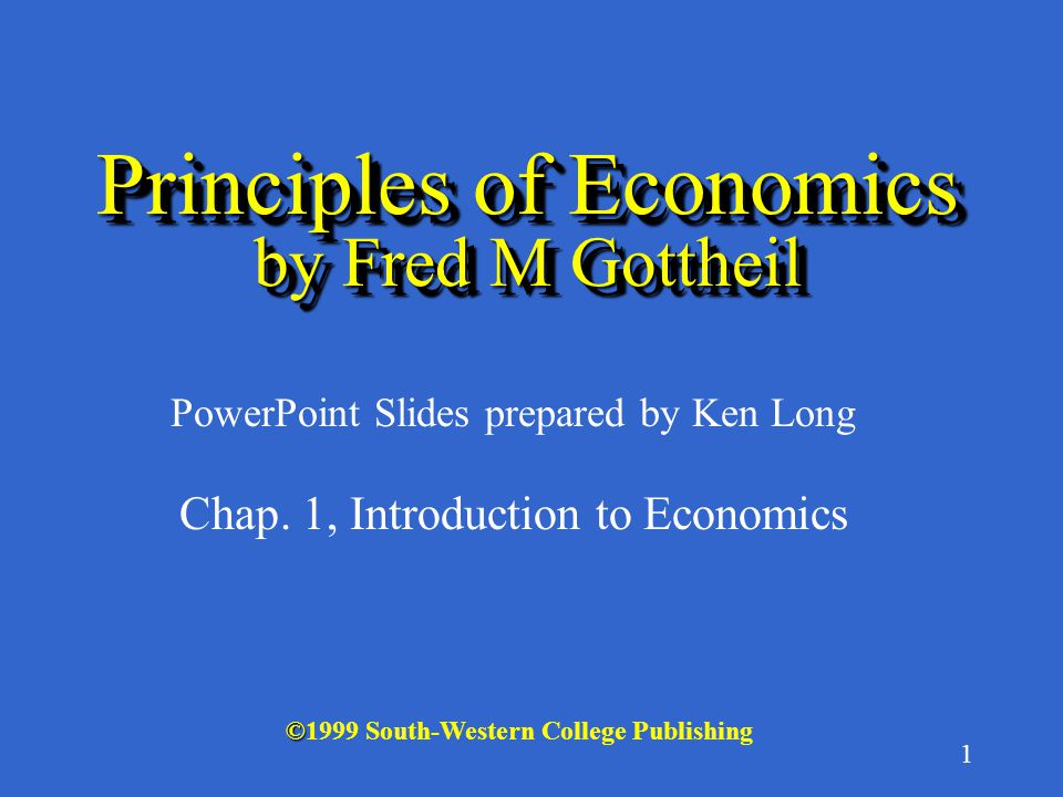 1 © ©1999 South-Western College Publishing PowerPoint Slides prepared by Ken Long Principles of Economics by Fred M Gottheil Chap.
