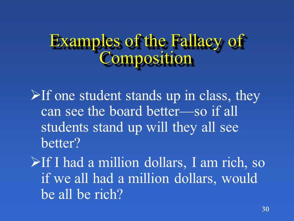 29 The Fallacy of Composition The often mistaken belief that what is true for a part is necessarily true for the whole