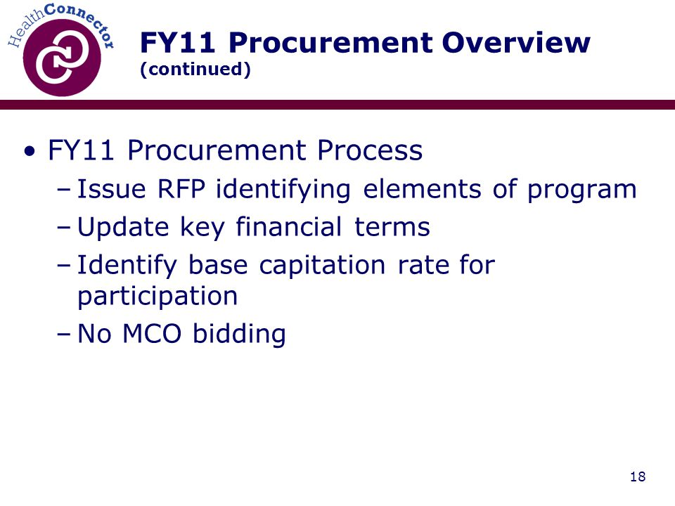 18 FY11 Procurement Overview (continued) FY11 Procurement Process –Issue RFP identifying elements of program –Update key financial terms –Identify base capitation rate for participation –No MCO bidding