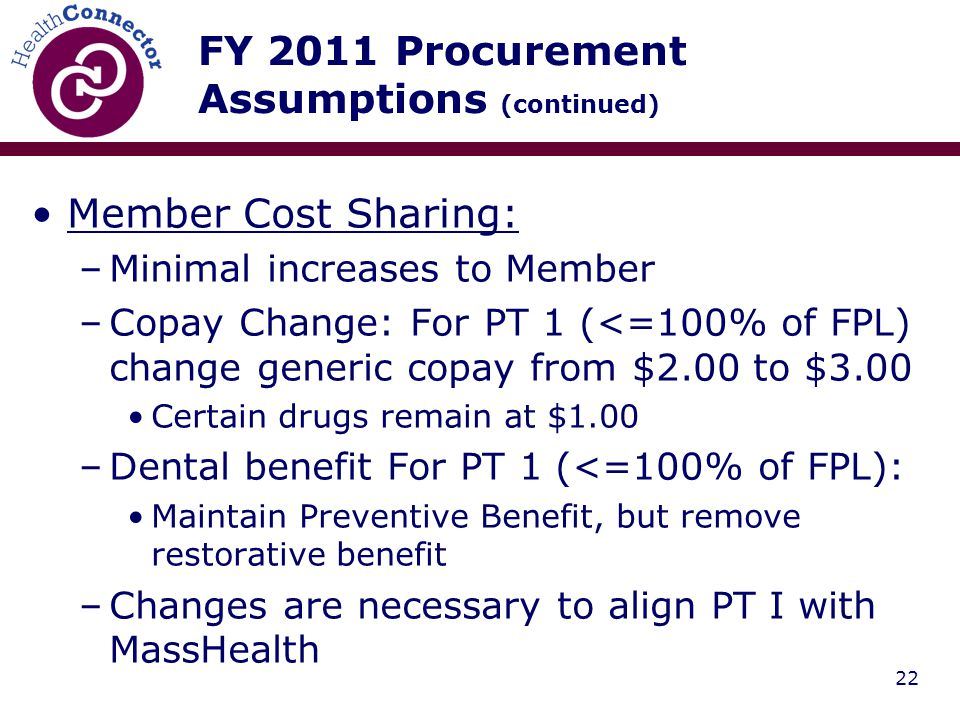 22 FY 2011 Procurement Assumptions (continued) Member Cost Sharing: –Minimal increases to Member –Copay Change: For PT 1 (<=100% of FPL) change generic copay from $2.00 to $3.00 Certain drugs remain at $1.00 –Dental benefit For PT 1 (<=100% of FPL): Maintain Preventive Benefit, but remove restorative benefit –Changes are necessary to align PT I with MassHealth