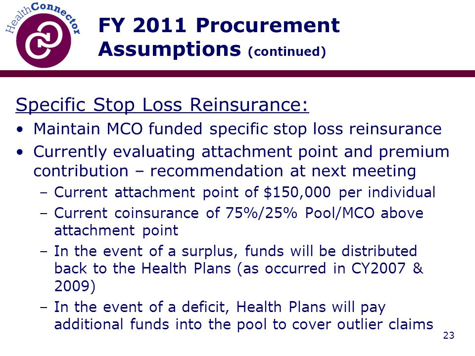 23 FY 2011 Procurement Assumptions (continued) Specific Stop Loss Reinsurance: Maintain MCO funded specific stop loss reinsurance Currently evaluating attachment point and premium contribution – recommendation at next meeting –Current attachment point of $150,000 per individual –Current coinsurance of 75%/25% Pool/MCO above attachment point –In the event of a surplus, funds will be distributed back to the Health Plans (as occurred in CY2007 & 2009) –In the event of a deficit, Health Plans will pay additional funds into the pool to cover outlier claims