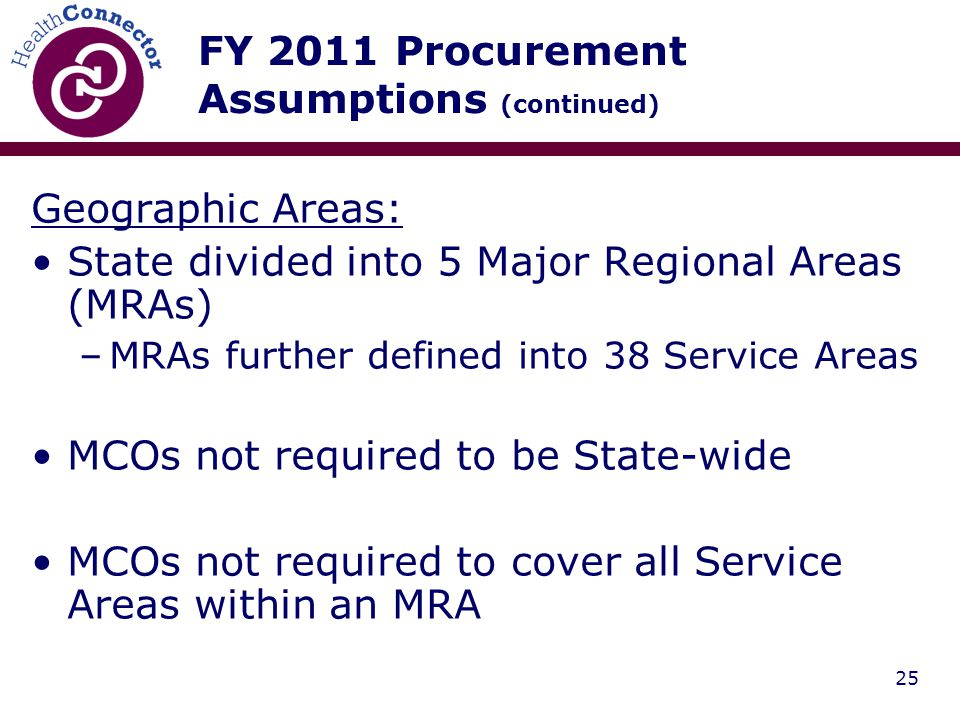 25 FY 2011 Procurement Assumptions (continued) Geographic Areas: State divided into 5 Major Regional Areas (MRAs) –MRAs further defined into 38 Service Areas MCOs not required to be State-wide MCOs not required to cover all Service Areas within an MRA