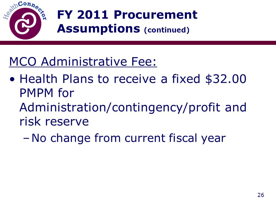 26 FY 2011 Procurement Assumptions (continued) MCO Administrative Fee: Health Plans to receive a fixed $32.00 PMPM for Administration/contingency/profit and risk reserve –No change from current fiscal year