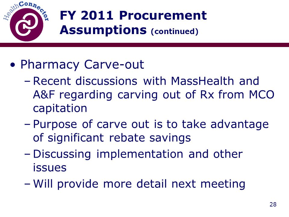 28 FY 2011 Procurement Assumptions (continued) Pharmacy Carve-out –Recent discussions with MassHealth and A&F regarding carving out of Rx from MCO capitation –Purpose of carve out is to take advantage of significant rebate savings –Discussing implementation and other issues –Will provide more detail next meeting