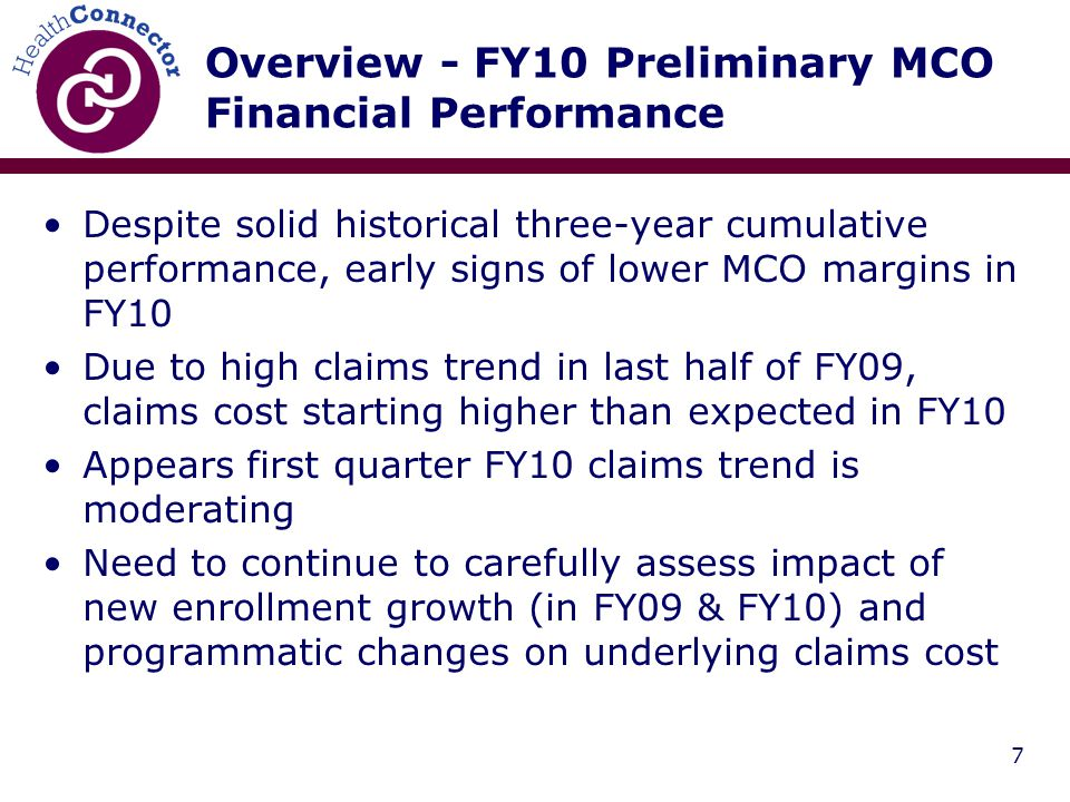 7 Overview - FY10 Preliminary MCO Financial Performance Despite solid historical three-year cumulative performance, early signs of lower MCO margins in FY10 Due to high claims trend in last half of FY09, claims cost starting higher than expected in FY10 Appears first quarter FY10 claims trend is moderating Need to continue to carefully assess impact of new enrollment growth (in FY09 & FY10) and programmatic changes on underlying claims cost