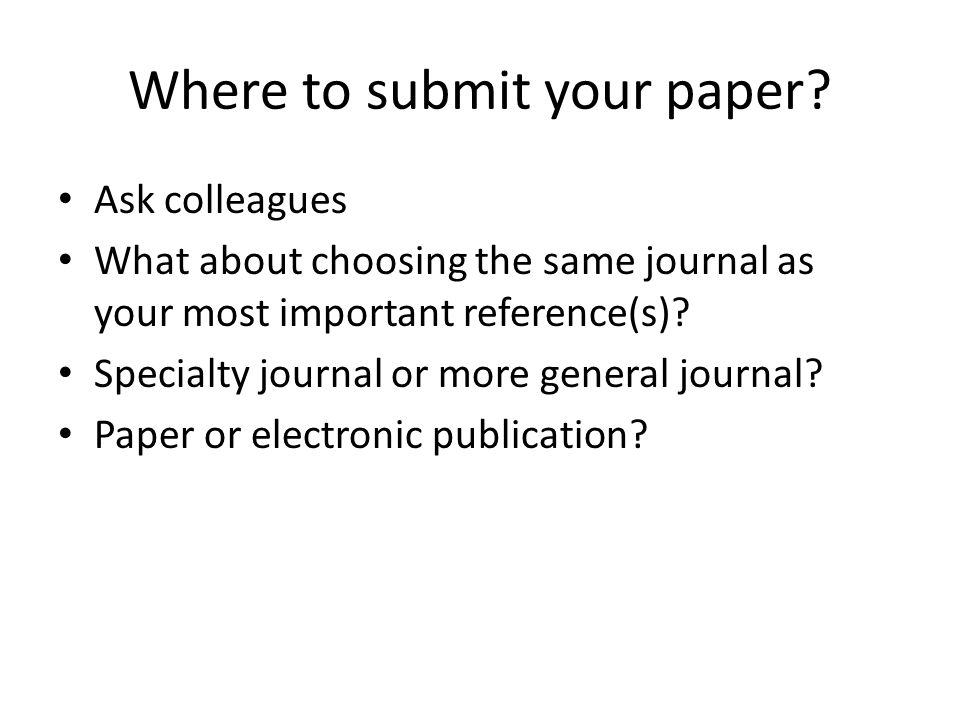 Where to submit your paper? Ask colleagues What about choosing the same journal as your most important reference(s)? Specialty journal or more general