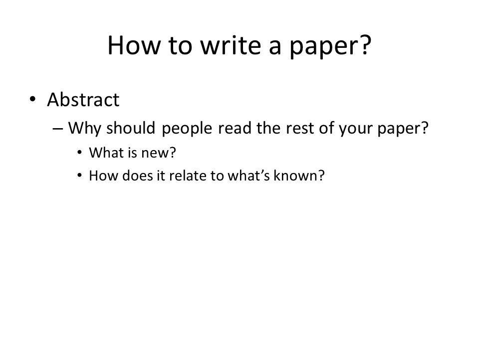 How to write a paper? Abstract – Why should people read the rest of your paper? What is new? How does it relate to what's known?