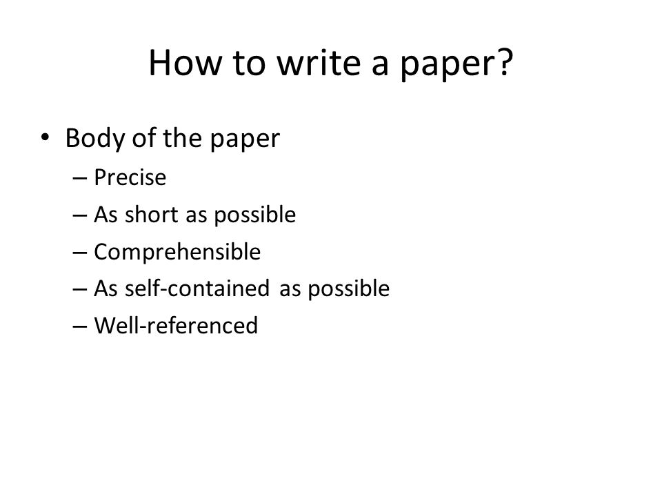 How to write a paper? Body of the paper – Precise – As short as possible – Comprehensible – As self-contained as possible – Well-referenced