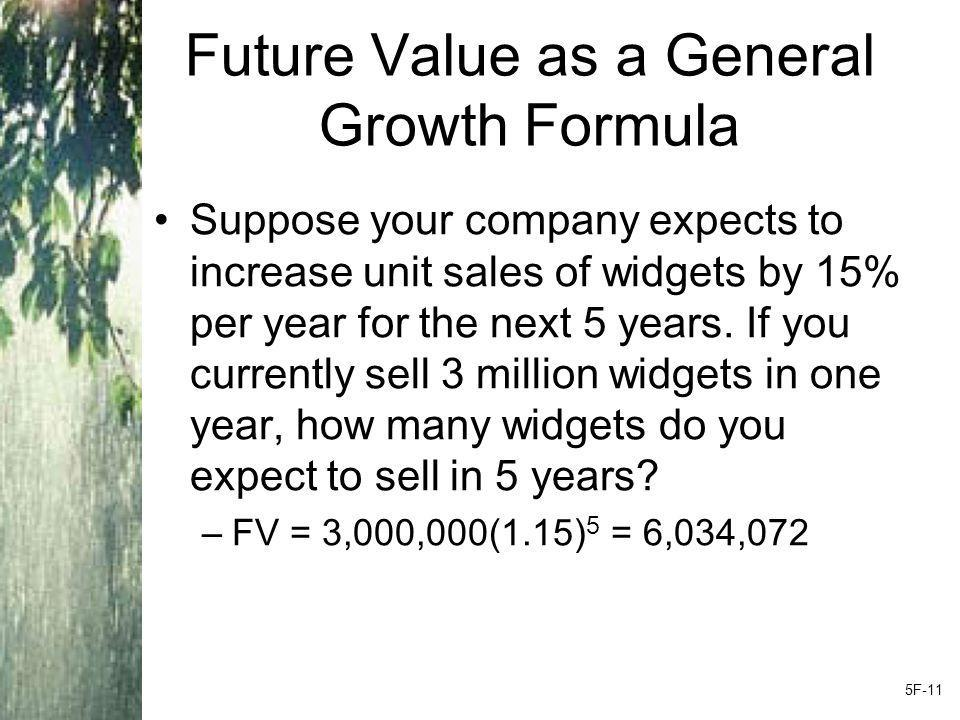 Future Value as a General Growth Formula Suppose your company expects to increase unit sales of widgets by 15% per year for the next 5 years.