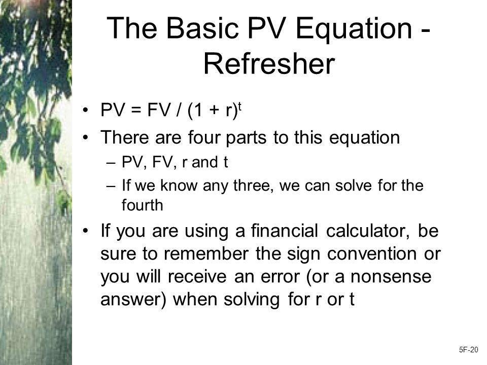 The Basic PV Equation - Refresher PV = FV / (1 + r) t There are four parts to this equation –PV, FV, r and t –If we know any three, we can solve for the fourth If you are using a financial calculator, be sure to remember the sign convention or you will receive an error (or a nonsense answer) when solving for r or t 5F-20