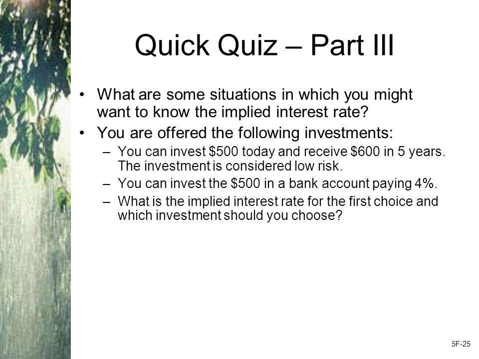 Quick Quiz – Part III What are some situations in which you might want to know the implied interest rate.