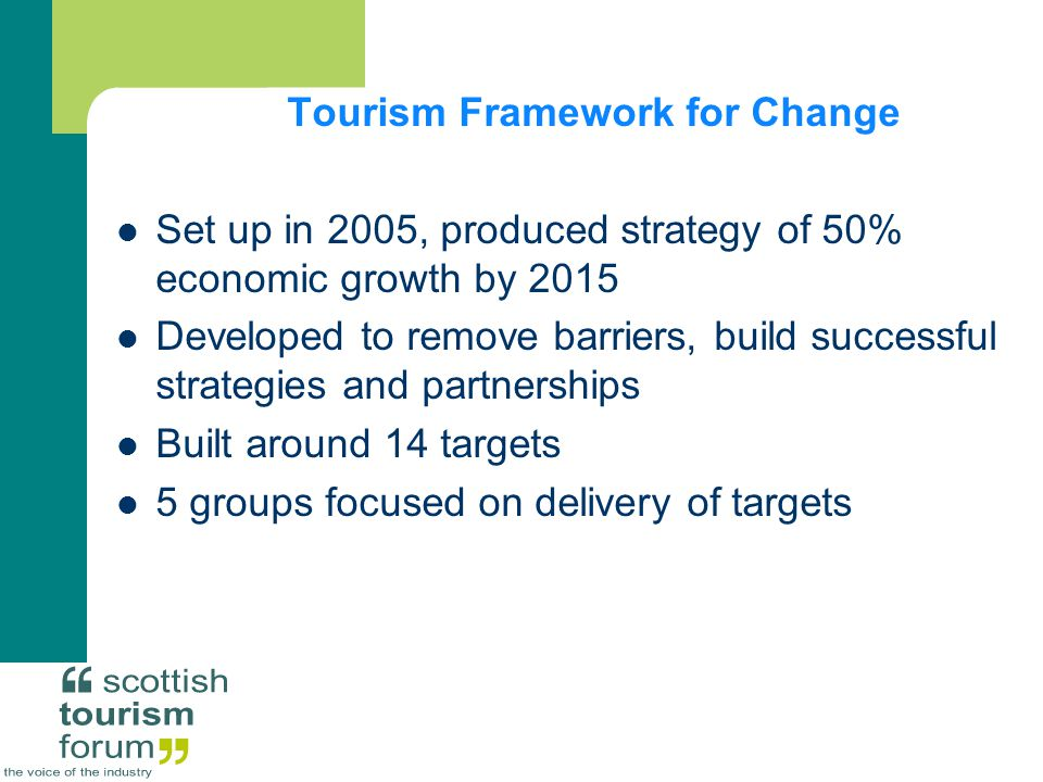 Tourism Framework for Change Set up in 2005, produced strategy of 50% economic growth by 2015 Developed to remove barriers, build successful strategies and partnerships Built around 14 targets 5 groups focused on delivery of targets