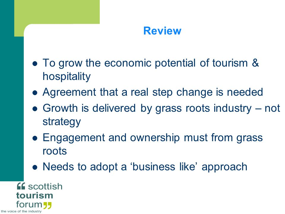 Review To grow the economic potential of tourism & hospitality Agreement that a real step change is needed Growth is delivered by grass roots industry – not strategy Engagement and ownership must from grass roots Needs to adopt a 'business like' approach