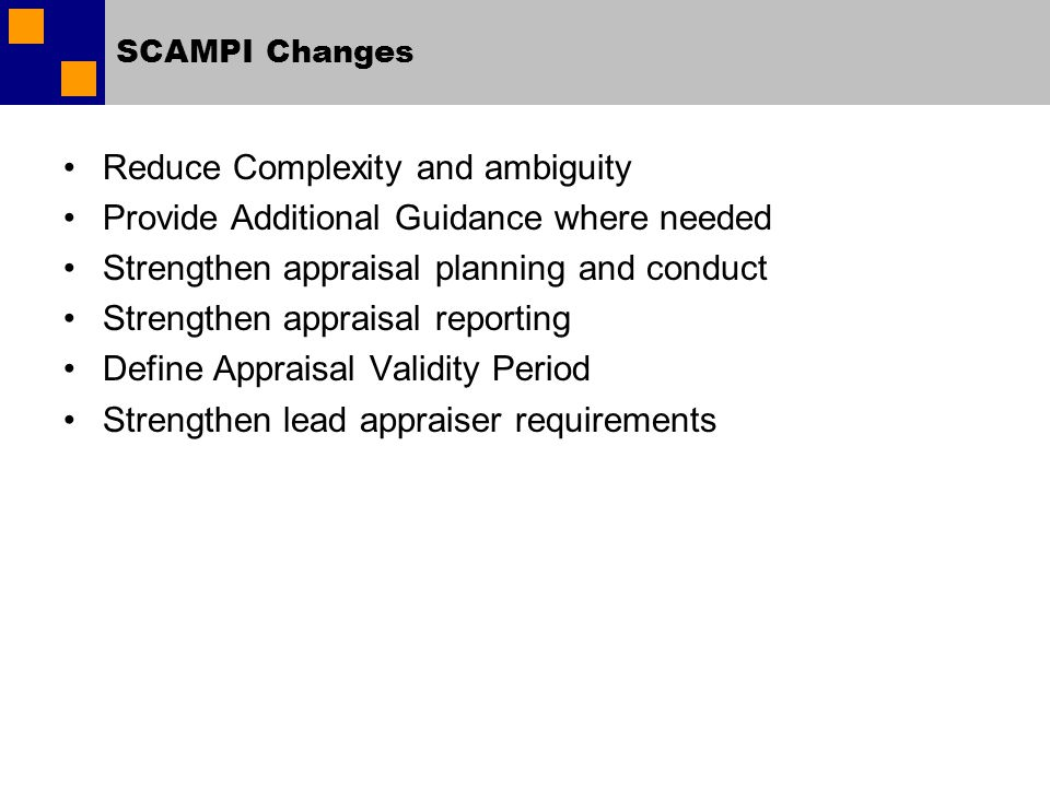 SCAMPI Changes Reduce Complexity and ambiguity Provide Additional Guidance where needed Strengthen appraisal planning and conduct Strengthen appraisal reporting Define Appraisal Validity Period Strengthen lead appraiser requirements