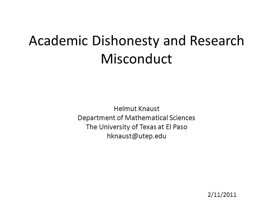 Academic Dishonesty and Research Misconduct Helmut Knaust Department of Mathematical Sciences The University of Texas at El Paso hknaust@utep.edu 2/11/2011