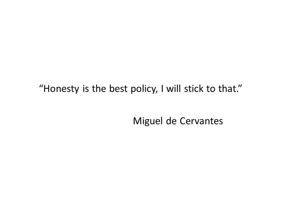 """Honesty is the best policy, I will stick to that."" Miguel de Cervantes"