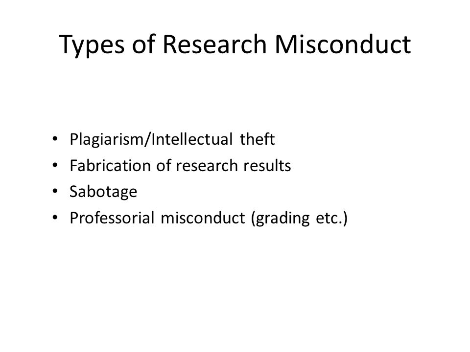 Types of Research Misconduct Plagiarism/Intellectual theft Fabrication of research results Sabotage Professorial misconduct (grading etc.)