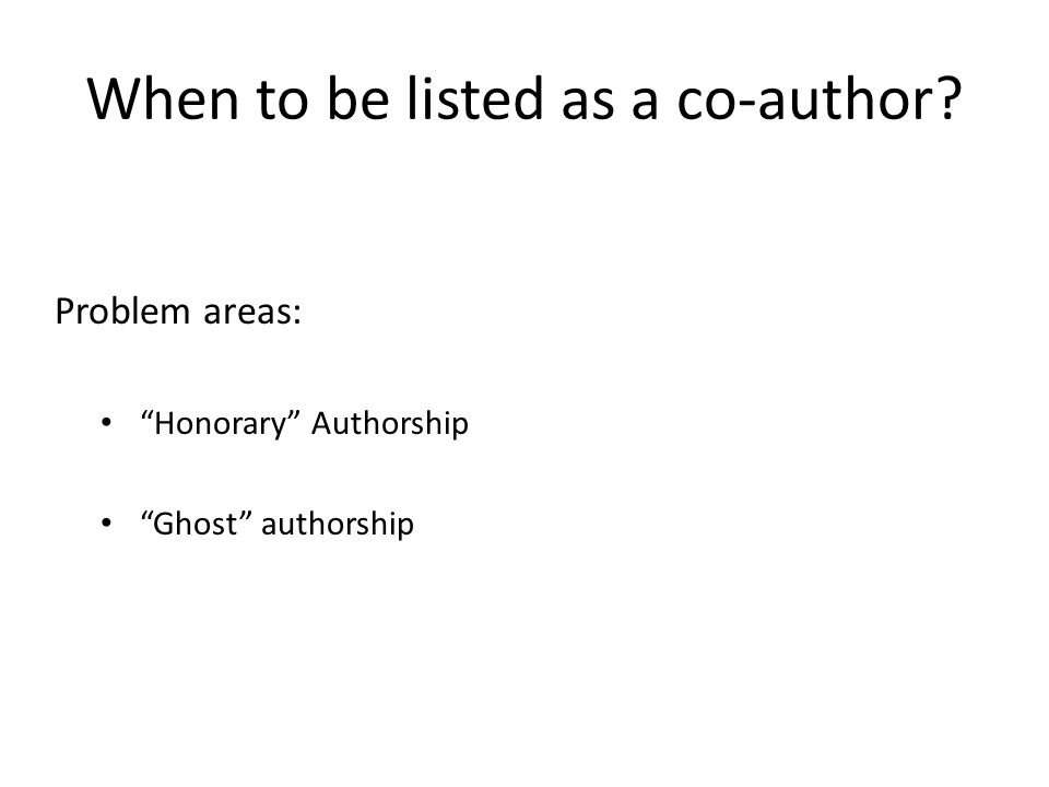 When to be listed as a co-author Problem areas: Honorary Authorship Ghost authorship
