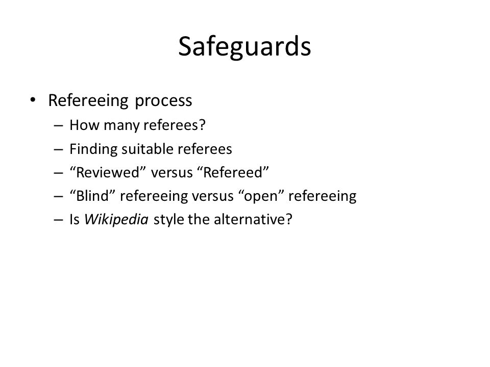 "Safeguards Refereeing process – How many referees? – Finding suitable referees – ""Reviewed"" versus ""Refereed"" – ""Blind"" refereeing versus ""open"" refer"