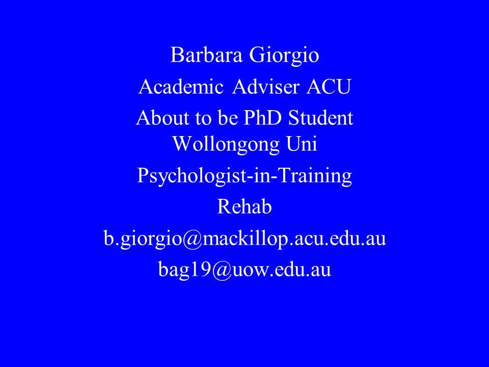 Barbara Giorgio Academic Adviser ACU About to be PhD Student Wollongong Uni Psychologist-in-Training Rehab b.giorgio@mackillop.acu.edu.au bag19@uow.edu.au