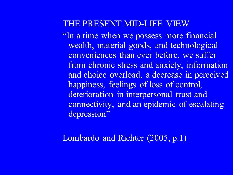 THE PRESENT MID-LIFE VIEW In a time when we possess more financial wealth, material goods, and technological conveniences than ever before, we suffer from chronic stress and anxiety, information and choice overload, a decrease in perceived happiness, feelings of loss of control, deterioration in interpersonal trust and connectivity, and an epidemic of escalating depression Lombardo and Richter (2005, p.1)