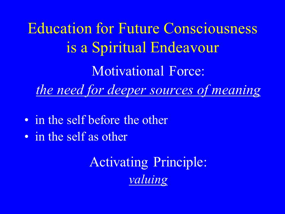 Education for Future Consciousness is a Spiritual Endeavour Motivational Force: the need for deeper sources of meaning in the self before the other in the self as other Activating Principle: valuing
