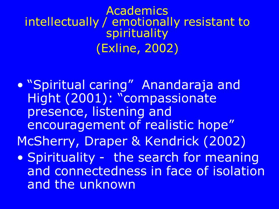 Academics intellectually / emotionally resistant to spirituality (Exline, 2002) Spiritual caring Anandaraja and Hight (2001): compassionate presence, listening and encouragement of realistic hope McSherry, Draper & Kendrick (2002) Spirituality - the search for meaning and connectedness in face of isolation and the unknown